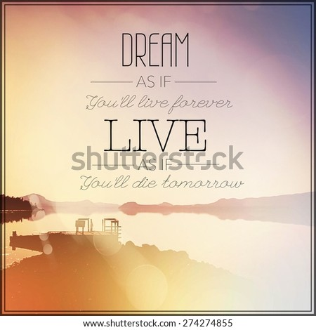 Inspirational Typographic Quote - Dream as if you'll live forever live as if you'll die tomorrow - stock photo