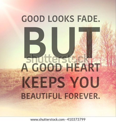 Inspirational Typographic Quote - Good looks fade But a good heart keeps you beautiful forever