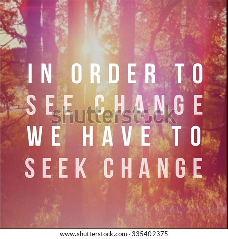 Inspirational Typographic Quote - in order to see change we have to seek change - stock photo