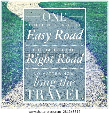 Inspirational Typographic Quote - One should not take the easy road but rather the right road no matter how long the travel - stock photo