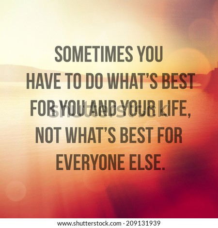 Inspirational Typographic Quote - Sometimes you have to do what's best for you and your life, not what's best for everyone else. - stock photo