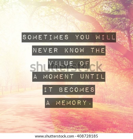 Inspirational Typographic Quote - Sometimes you never know the value of a moment until it becomes a memory - stock photo