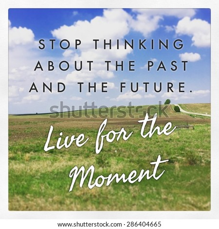 Inspirational Typographic Quote - Stop thinking about the past and the future Live for the moment - stock photo