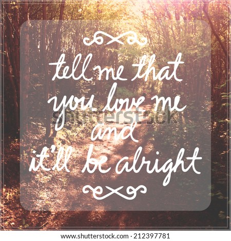 Inspirational Typographic Quote - Tell me that you love me and it'll be alright