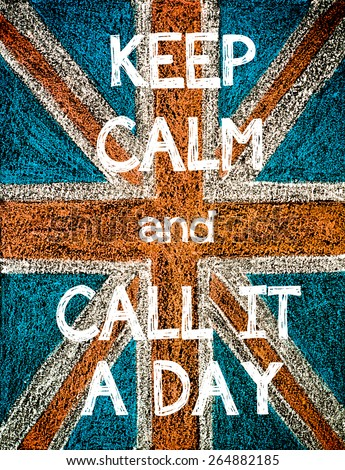 Keep Calm and Call It a Day. United Kingdom (British Union jack) flag, vintage hand drawing with chalk on blackboard, humor concept image - stock photo