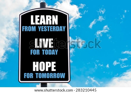 LEARN FROM YESTERDAY, LIVE FOR TODAY, HOPE FOR TOMORROW  motivational quote written on road sign isolated over clear blue sky background with available copy space. Concept  image - stock photo
