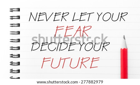 Never Let Your Fear Decide Your Future Text written on notebook page, red pencil on the right. Motivational Concept image