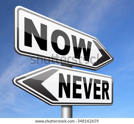 now or never the time to act is now last chance or opportunity fast action required the time is now