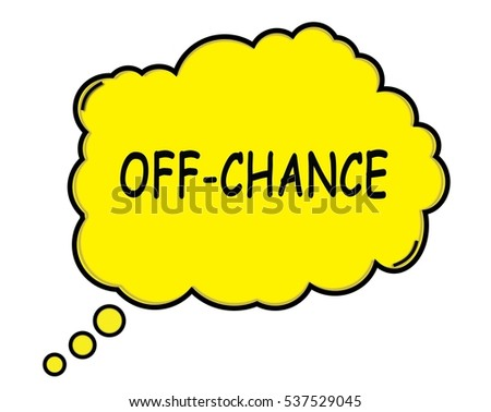OFF CHANCE speech thought bubble cloud text yellow.