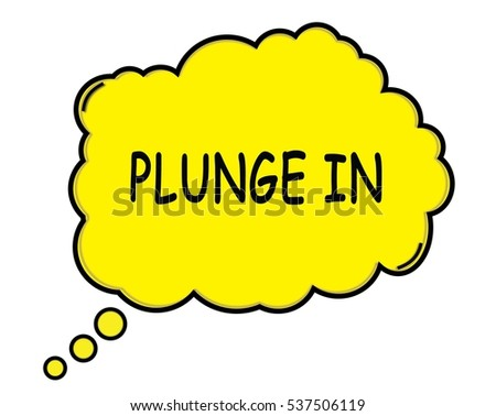 PLUNGE IN speech thought bubble cloud text yellow.