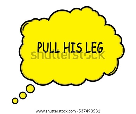 PULL HIS LEG speech thought bubble cloud text yellow.