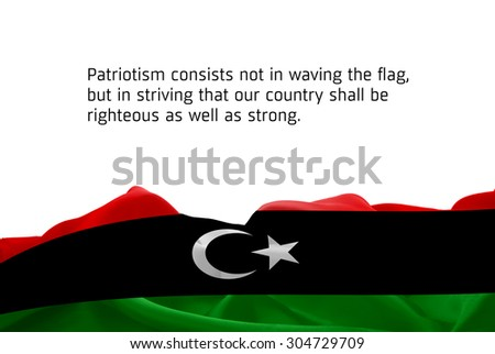 """Quote """"Patriotism consists not in waving the flag, but in striving that our country shall be righteous as well as strong"""" waving abstract fabric Libya flag on white background - stock photo"""