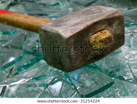 Sledge hammer and broken glass.