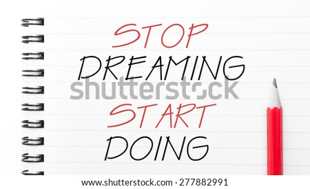 Stop Dreaming Start Doing Text written on notebook page, red pencil on the right. Motivational Concept image