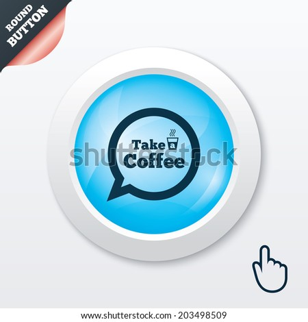 Take a Coffee sign icon. Coffee speech bubble. Blue shiny button. Modern UI website button with hand cursor pointer.