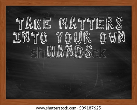 TAKE MATTERS INTO YOUR OWN HANDS handwritten chalk text on black chalkboard