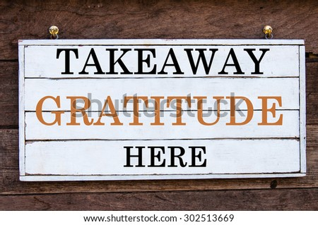 Takeaway Gratitude Here Inspirational message written on vintage wooden board. Motivation concept image
