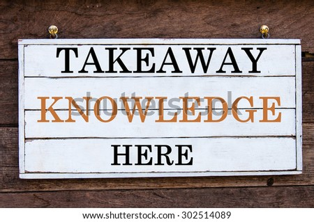 Takeaway Knowledge Here Inspirational message written on vintage wooden board. Motivation concept image