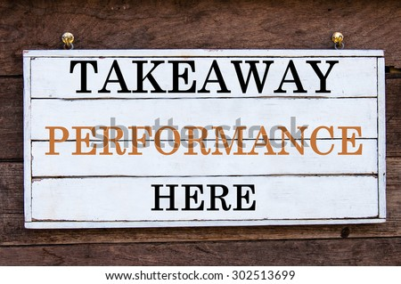 Takeaway Performance Here Inspirational message written on vintage wooden board. Motivation concept image