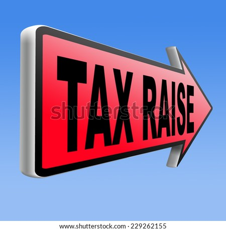 tax raise raising or increase taxes rising costs  - stock photo