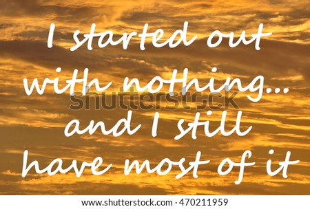 "Text on a orange cloud background reads ""I started out with nothing,,,and I still have most of it""."