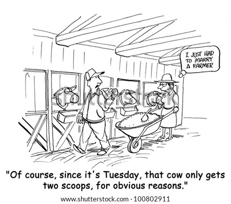 "The farmer says to his wife, ""Of course, since it's Tuesday, that cow only gets two scoops, for obvious reasons""."