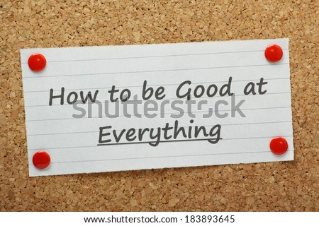 The phrase How to be Good at Everything typed on a piece of paper and pinned to a cork notice board. A concept for those people seeking help in coping with several complex tasks and a heavy workload - stock photo