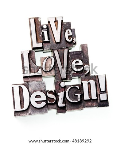 "The Phrase ""Live, Love, Design!"" in letterpress type over white. Slight cross process effect."