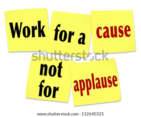 The saying Work for a Cause Not for Applause on yellow sticky notes telling you that it is better to strive for a noble mission or goal than to seek recognition or appreciation - stock photo