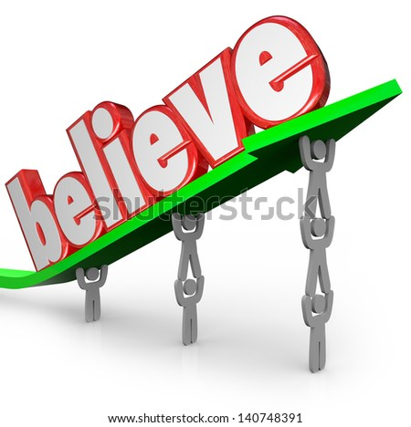 The word Believe lifted on an arrow by a team of people to illustrate the importance of faith in yourself, your group, god or other higher power from a religious belief - stock photo