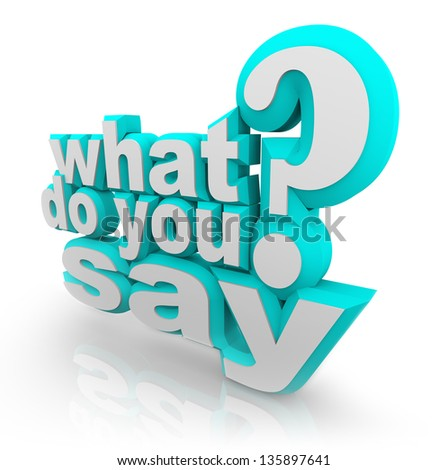 The words What Do You Say and Question Mark to ask what your opinion is and survey for your feedback, opinion, comments or review - stock photo