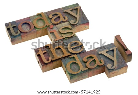 today is the day! - words in vintage wooden letterpress printing blocks, stained by color ink, isolated on white - stock photo