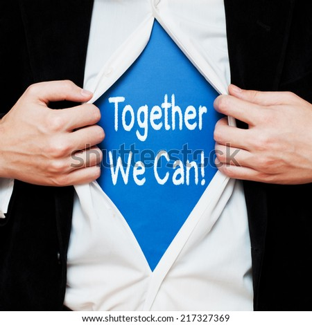 Together We Can !  Businessman showing a superhero suit underneath his shirt with a motivational message text written on it. - stock photo