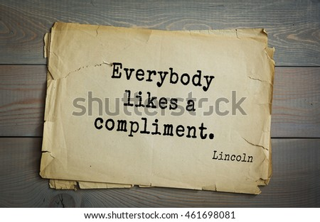 US President Abraham Lincoln (1809-1865) quote. Everybody likes a compliment.