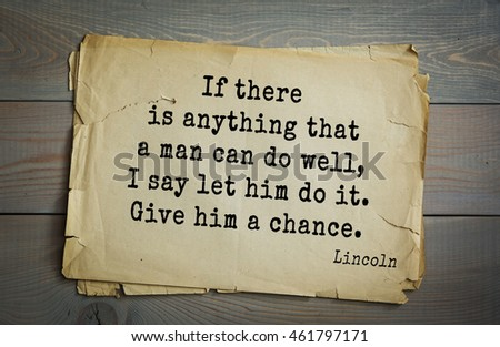 US President Abraham Lincoln (1809-1865) quote. If there is anything that a man can do well, I say let him do it. Give him a chance.