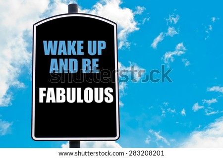 WAKE UP AND BE FABULOUS motivational quote written on road sign isolated over clear blue sky background with available copy space. Concept  image