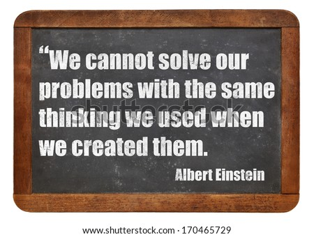 We cannot solve our problems with the same thinking we used when we created them  - a quote from Albert Einstein - white chalk text  on a vintage slate blackboard - stock photo