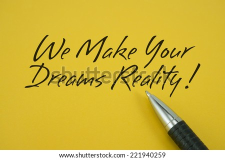 We Make Your Dreams Reality! note with pen on yellow background