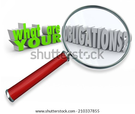 What Are Your Obligations words in 3d letters under a magnifying glass searching for responsibilities in life, career or financial matters