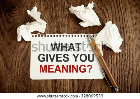 What Gives You Meaning ?  - stock photo