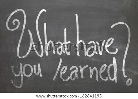 What have you learned in white chalk handwriting on the blackboard - stock photo