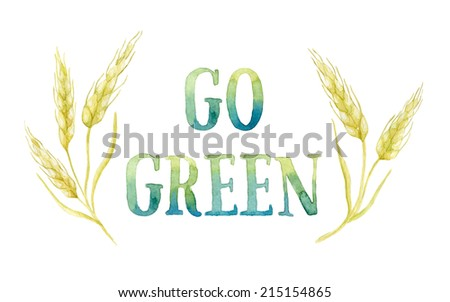 Word GO GREEN painted with green and blue watercolor framed by five ears of wheat. Real watercolor painting.  - stock photo