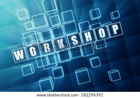 workshop - text in 3d blue glass cubes with white letters, education learning concept