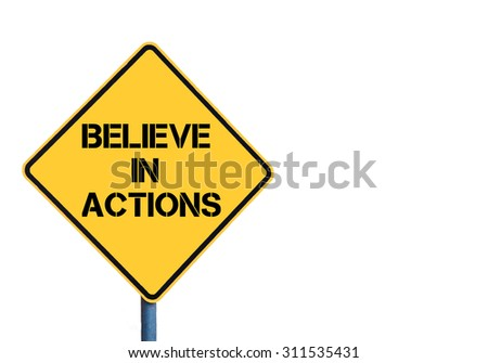 Yellow roadsign with Believe In Actions message isolated on white background