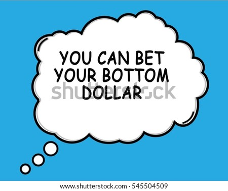 Can not Betch your bottom dollar opinion, the