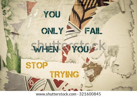 You Only Fail when you stop trying - Inspirational message written on vintage grunge background with Old Torn Posters. Motivational concept image - stock photo