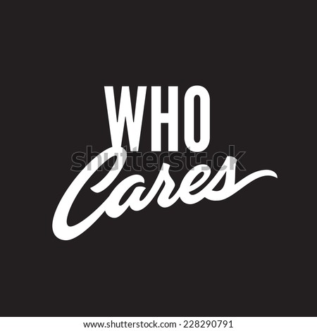 'Who cares' minimalistic and simple, clean and crisp hand lettered t-shirt apparel print design, typographic  lettering composition phrase quote poster, the answer to every question in the world - stock vector