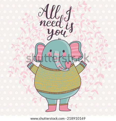 All I need is you. Cute funny elephant in cartoon style - stock vector