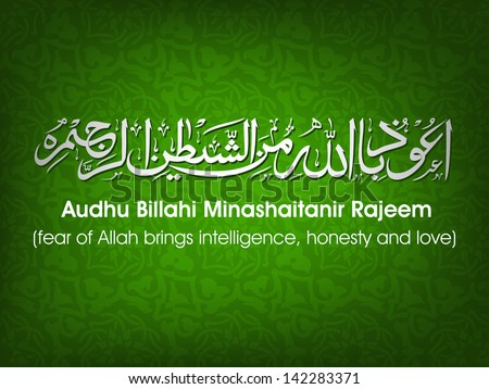 Arabic Islamic calligraphy of dua(wish) Audhu Billahi Minashaitanir Rajeem (fear of Allah brings intelligence, honesty and love) on abstract background - stock vector