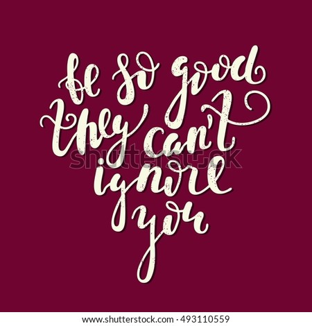 Be so good they can't ignore you.  Bright multi-colored letters. Modern and stylish hand drawn lettering. Quote. Hand-painted inscription. Motivational calligraphy poster. Stylish font typography.